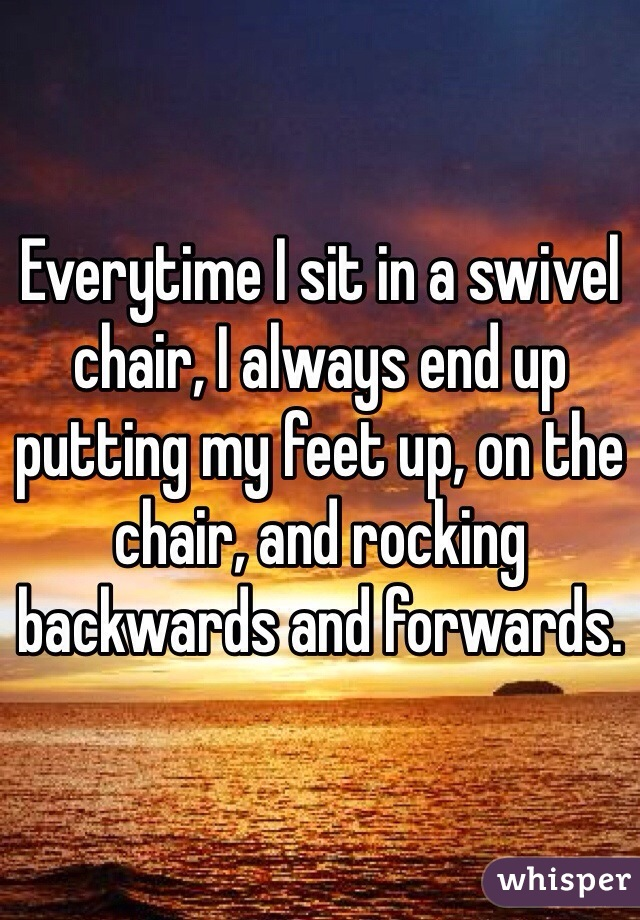 Everytime I sit in a swivel chair, I always end up putting my feet up, on the chair, and rocking backwards and forwards.