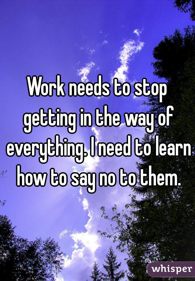 Work needs to stop getting in the way of everything. I need to learn how to say no to them.