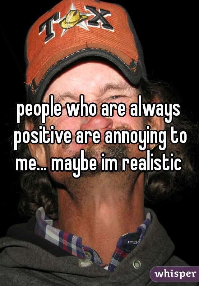 people who are always positive are annoying to me... maybe im realistic