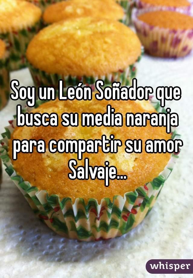 Soy un León Soñador que busca su media naranja para compartir su amor Salvaje...