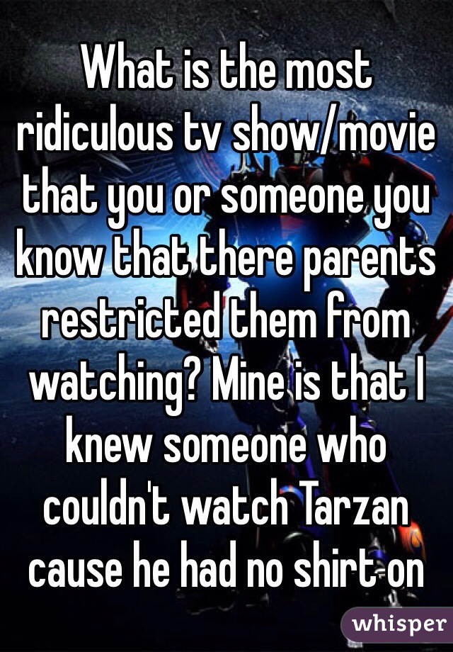 What is the most ridiculous tv show/movie that you or someone you know that there parents restricted them from watching? Mine is that I knew someone who couldn't watch Tarzan cause he had no shirt on
