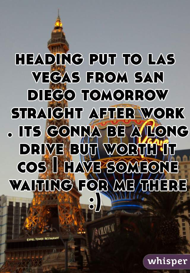 heading put to las vegas from san diego tomorrow straight after work . its gonna be a long drive but worth it cos I have someone waiting for me there :)