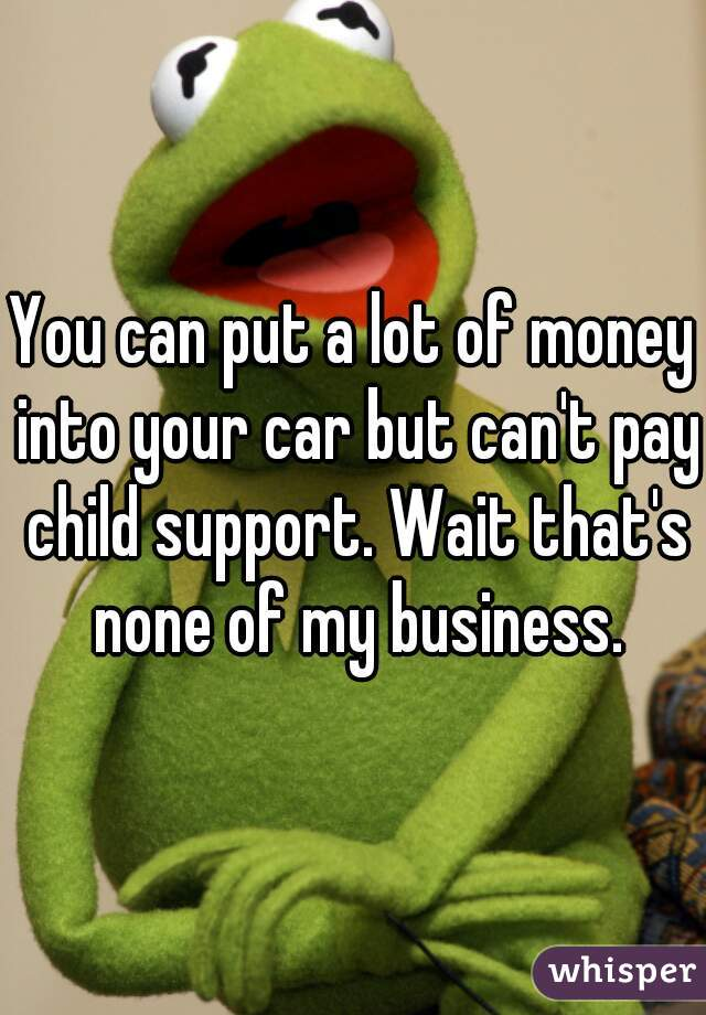 You can put a lot of money into your car but can't pay child support. Wait that's none of my business.
