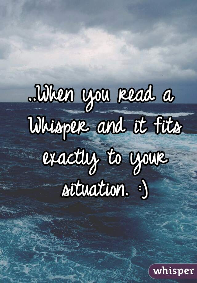 ..When you read a Whisper and it fits exactly to your situation. :)
