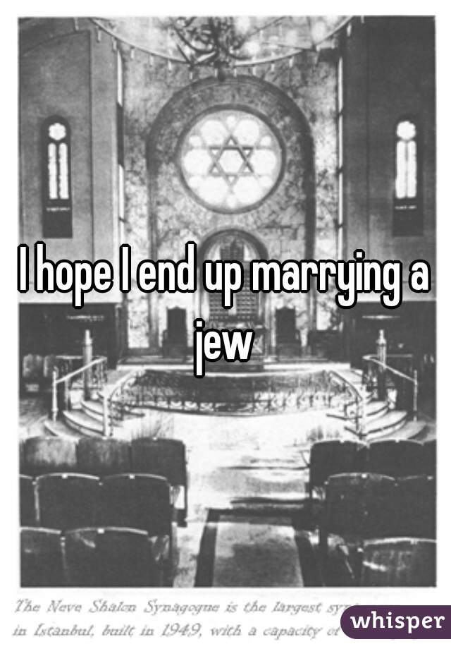 I hope I end up marrying a jew