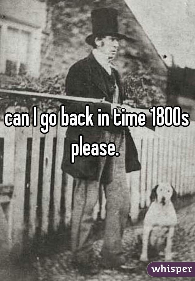 can I go back in time 1800s please.