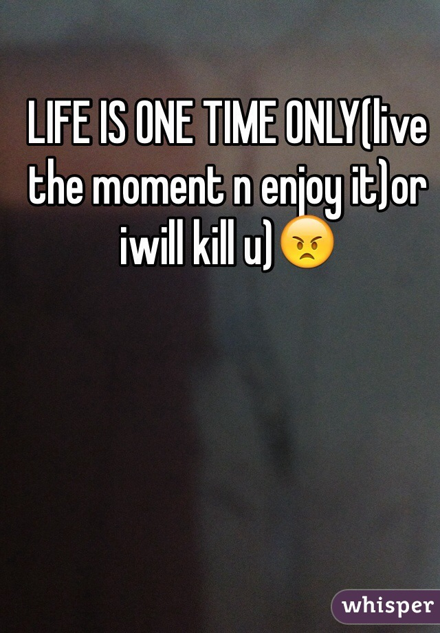LIFE IS ONE TIME ONLY(live the moment n enjoy it)or iwill kill u)😠