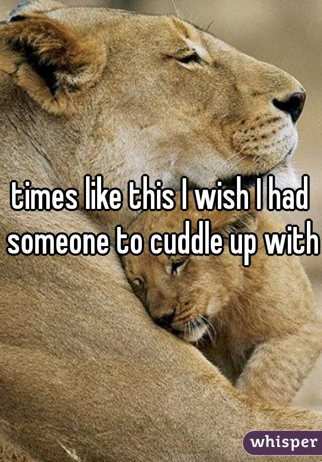 times like this I wish I had someone to cuddle up with