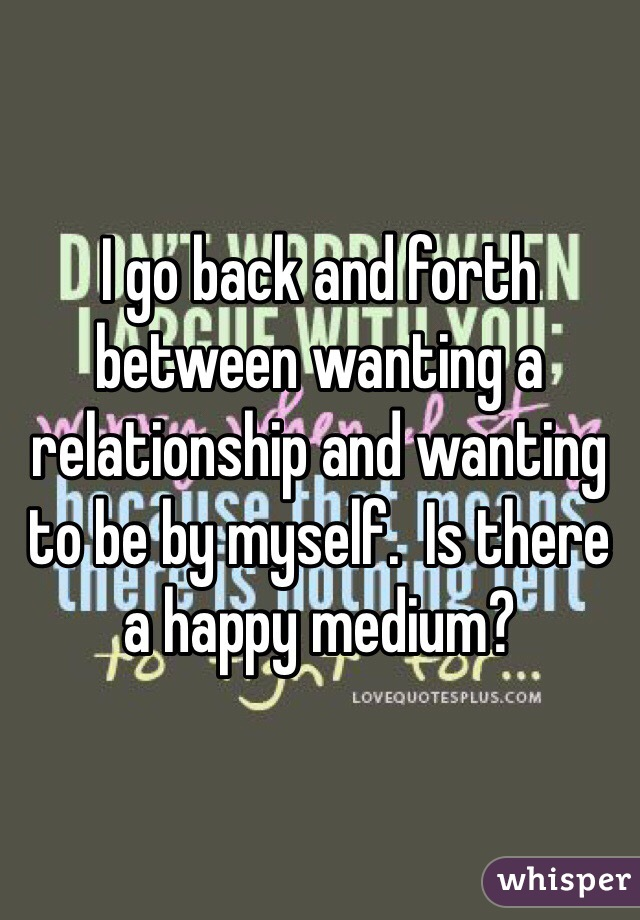 I go back and forth between wanting a relationship and wanting to be by myself.  Is there a happy medium?