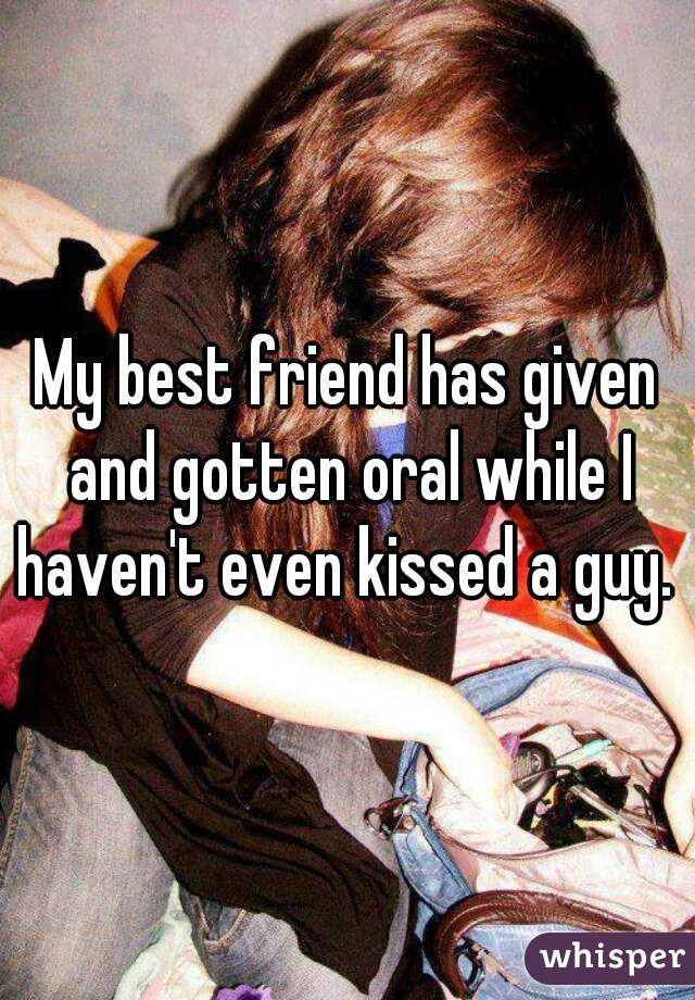 My best friend has given and gotten oral while I haven't even kissed a guy.