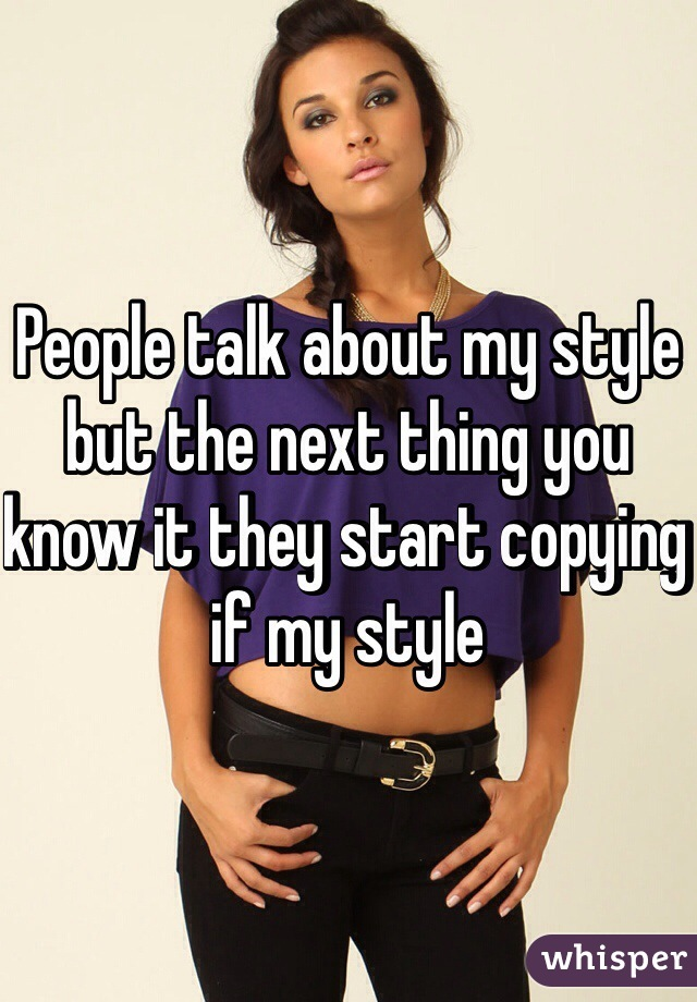 People talk about my style but the next thing you know it they start copying if my style