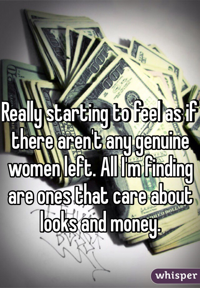 Really starting to feel as if there aren't any genuine women left. All I'm finding are ones that care about looks and money.