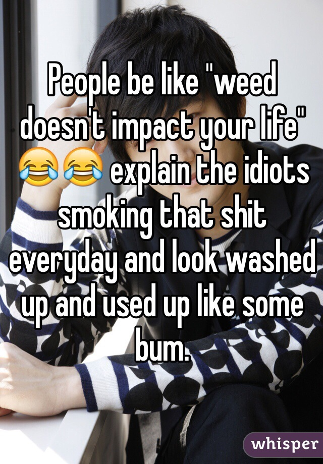 """People be like """"weed doesn't impact your life"""" 😂😂 explain the idiots smoking that shit everyday and look washed up and used up like some bum."""