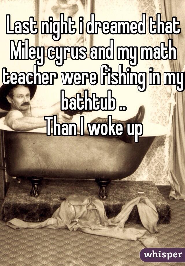 Last night i dreamed that Miley cyrus and my math teacher were fishing in my bathtub .. Than I woke up