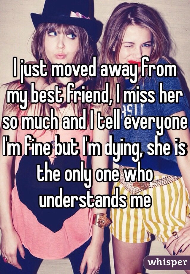 I just moved away from my best friend, I miss her so much and I tell everyone I'm fine but I'm dying, she is the only one who understands me