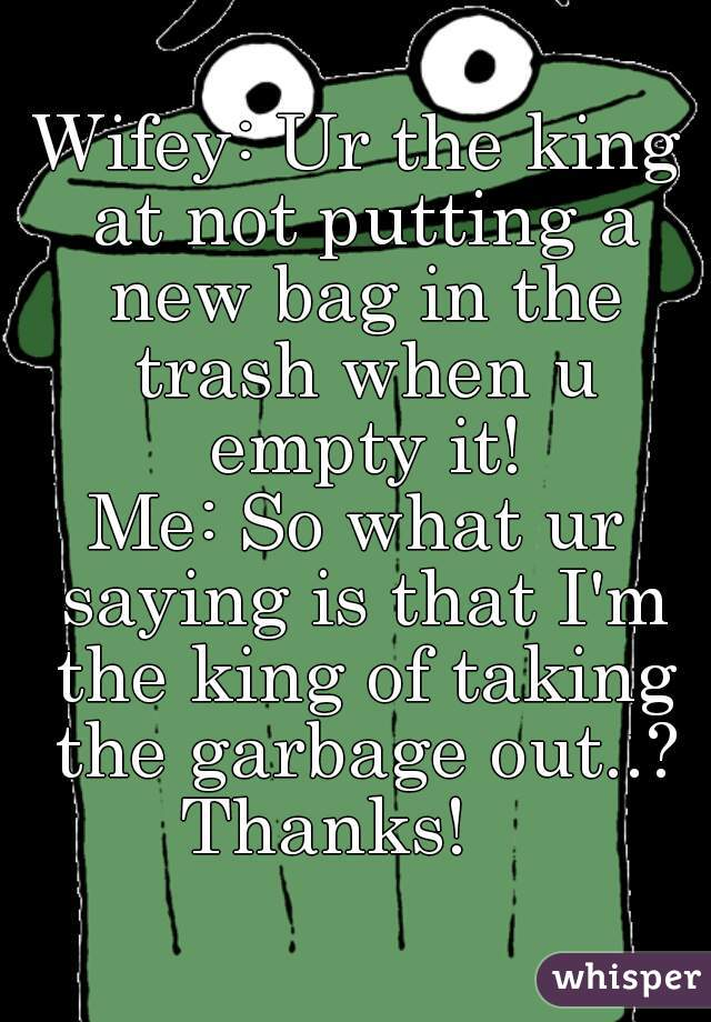 Wifey: Ur the king at not putting a new bag in the trash when u empty it!   Me: So what ur saying is that I'm the king of taking the garbage out..? Thanks!