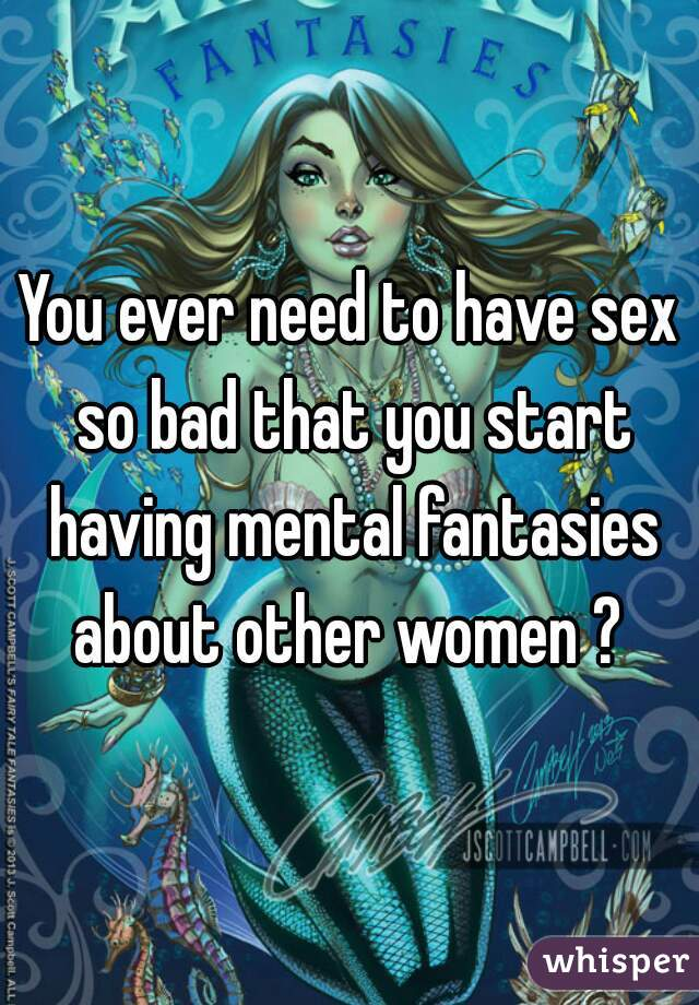 You ever need to have sex so bad that you start having mental fantasies about other women ?