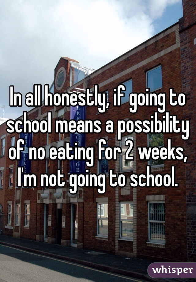 In all honestly, if going to school means a possibility of no eating for 2 weeks, I'm not going to school.