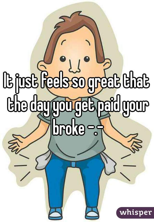 It just feels so great that the day you get paid your broke -.-