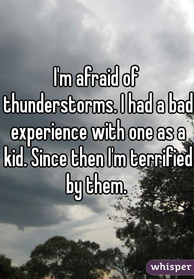 I'm afraid of thunderstorms. I had a bad experience with one as a kid. Since then I'm terrified by them.