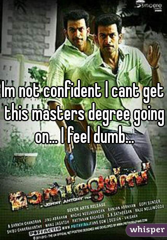 Im not confident I cant get this masters degree going on... I feel dumb...