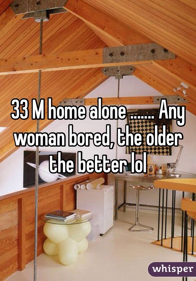 33 M home alone ....... Any woman bored, the older the better lol