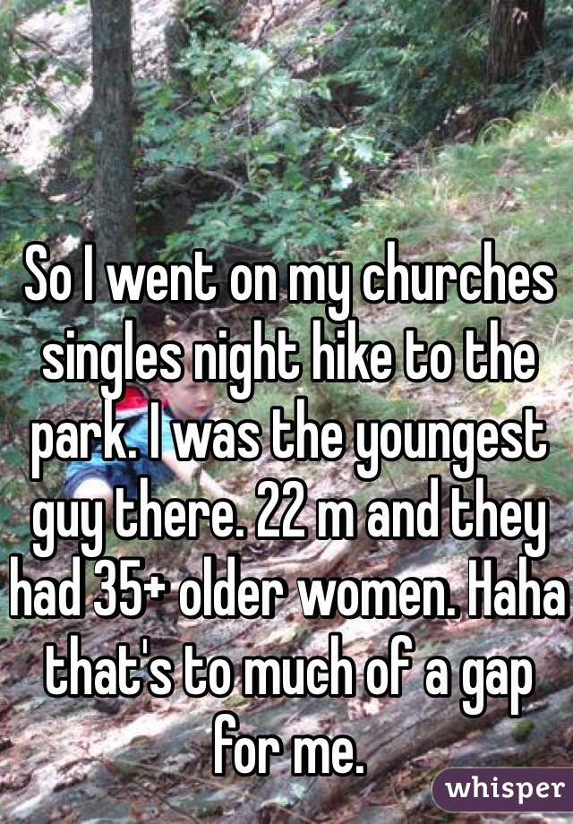 So I went on my churches singles night hike to the park. I was the youngest guy there. 22 m and they had 35+ older women. Haha that's to much of a gap for me.