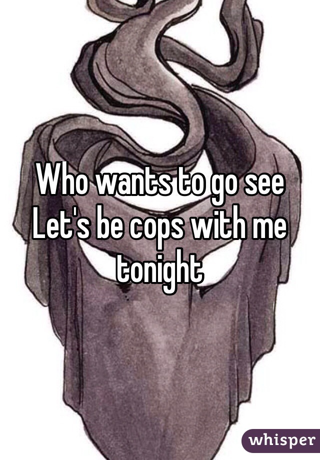 Who wants to go see  Let's be cops with me tonight
