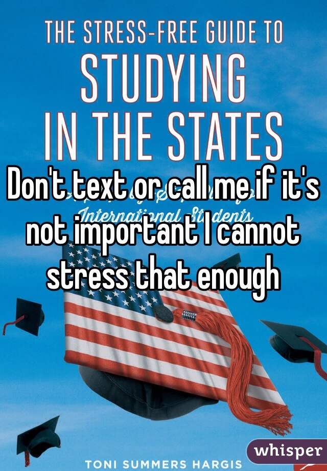 Don't text or call me if it's not important I cannot stress that enough