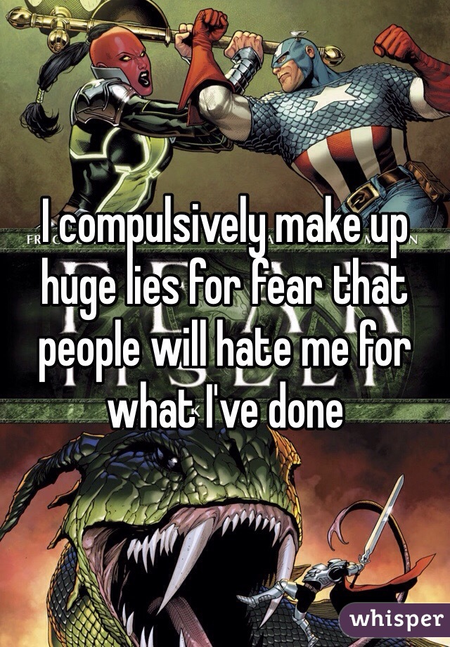 I compulsively make up huge lies for fear that people will hate me for what I've done