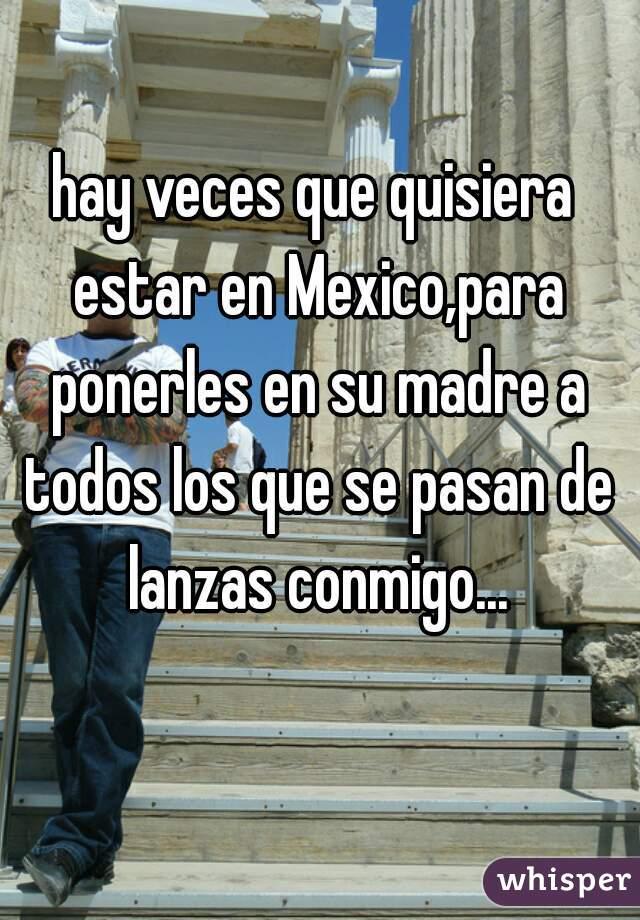 hay veces que quisiera estar en Mexico,para ponerles en su madre a todos los que se pasan de lanzas conmigo...