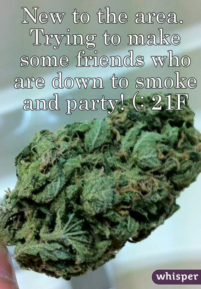 New to the area. Trying to make some friends who are down to smoke and party! (: 21F