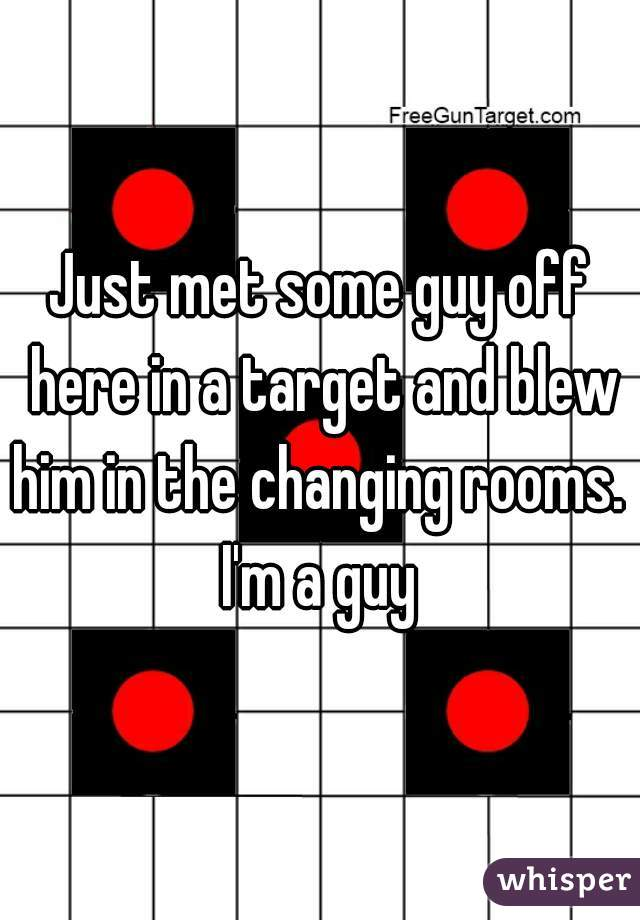 Just met some guy off here in a target and blew him in the changing rooms.  I'm a guy