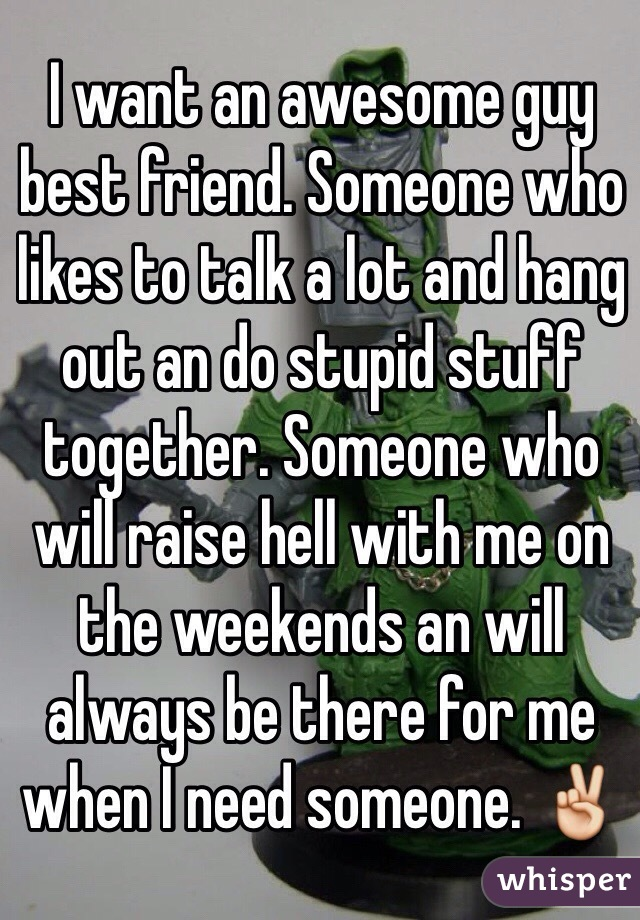 I want an awesome guy best friend. Someone who likes to talk a lot and hang out an do stupid stuff together. Someone who will raise hell with me on the weekends an will always be there for me when I need someone. ✌️