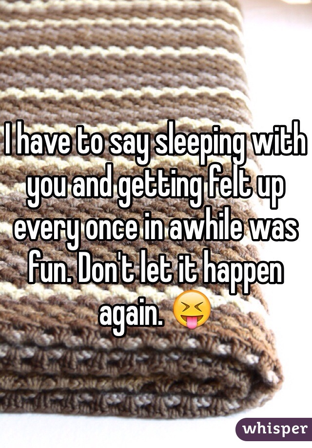 I have to say sleeping with you and getting felt up every once in awhile was fun. Don't let it happen again. 😝