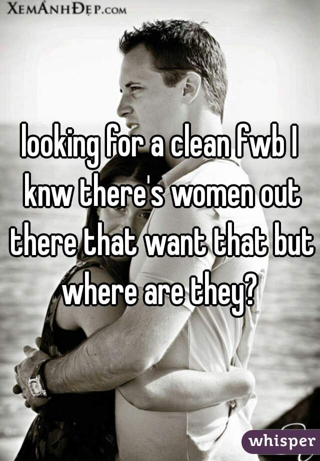 looking for a clean fwb I knw there's women out there that want that but where are they?