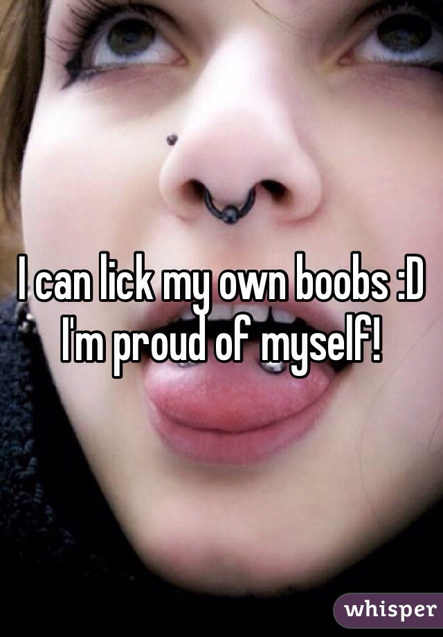I can lick my own boobs :D I'm proud of myself!
