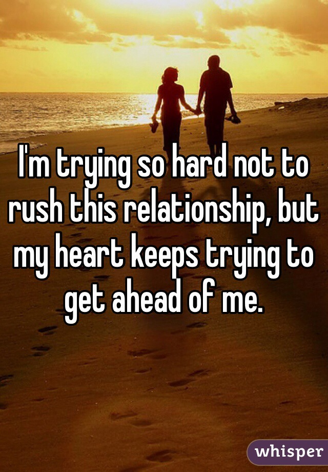 I'm trying so hard not to rush this relationship, but my heart keeps trying to get ahead of me.
