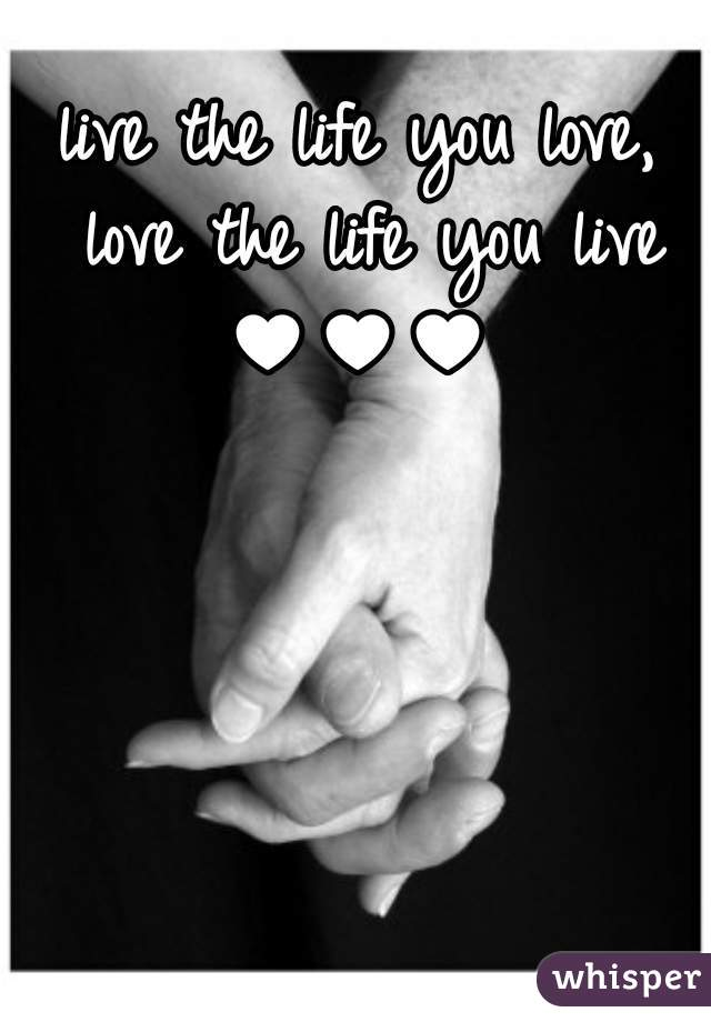live the life you love, love the life you live ♥♥♥