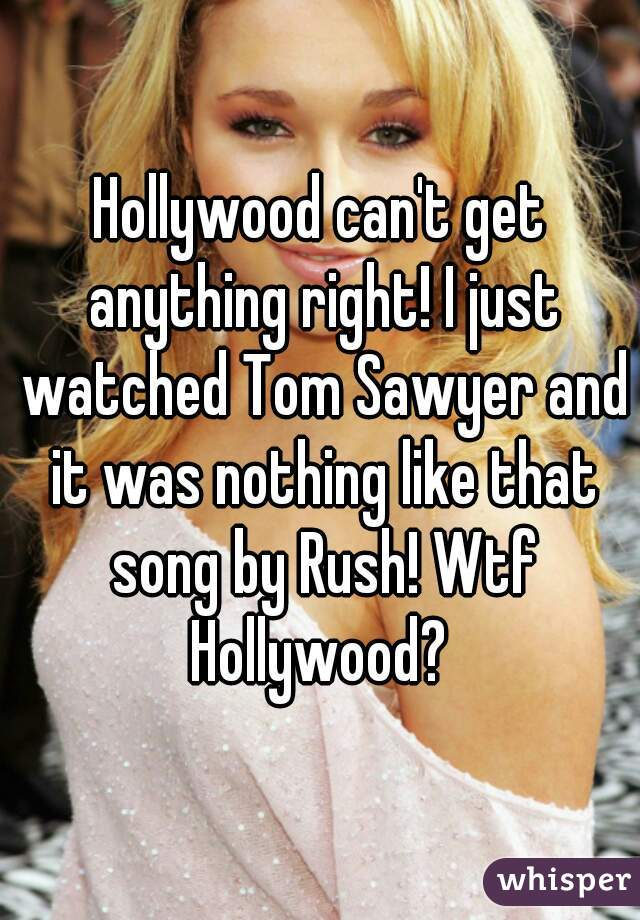 Hollywood can't get anything right! I just watched Tom Sawyer and it was nothing like that song by Rush! Wtf Hollywood?
