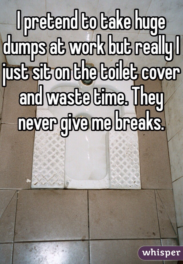 I pretend to take huge dumps at work but really I just sit on the toilet cover and waste time. They never give me breaks.