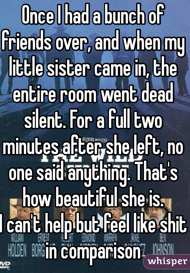 Once I had a bunch of friends over, and when my little sister came in, the entire room went dead silent. For a full two minutes after she left, no one said anything. That's how beautiful she is. I can't help but feel like shit in comparison