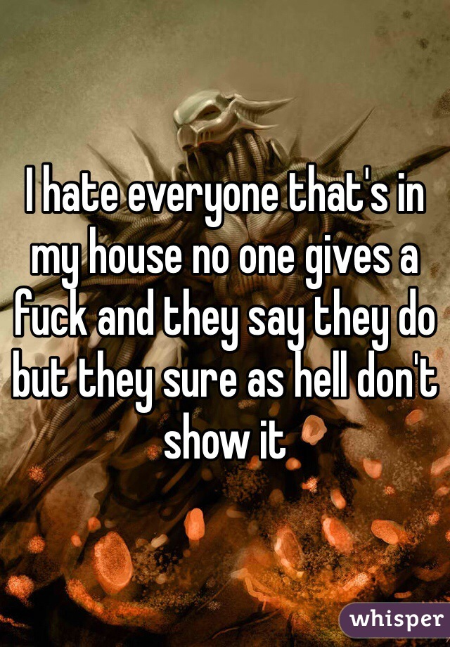I hate everyone that's in my house no one gives a fuck and they say they do but they sure as hell don't show it