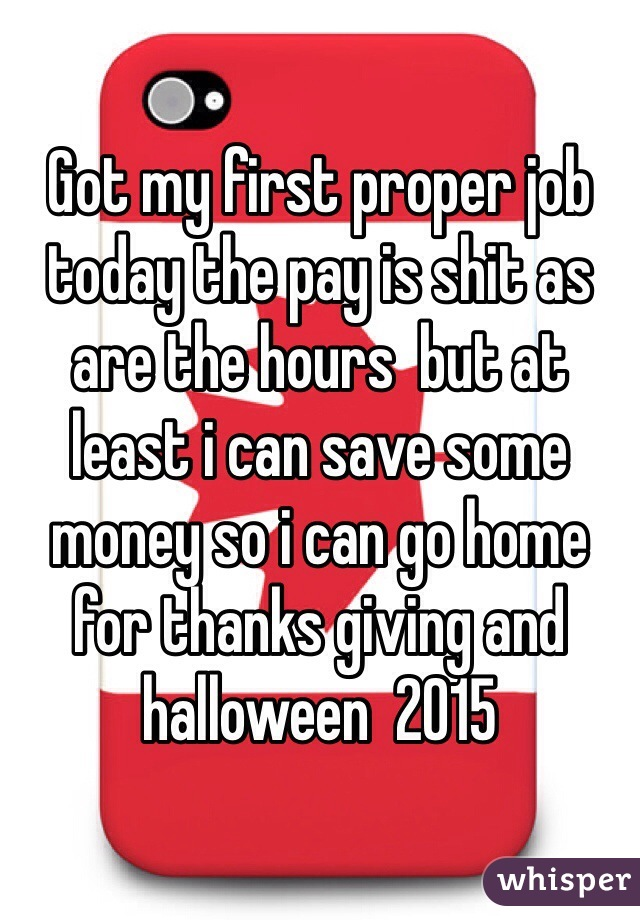 Got my first proper job today the pay is shit as are the hours  but at least i can save some money so i can go home for thanks giving and halloween  2015