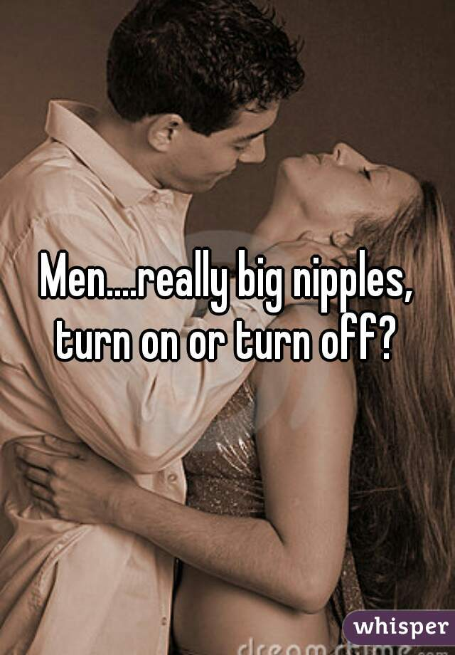 Men....really big nipples, turn on or turn off?