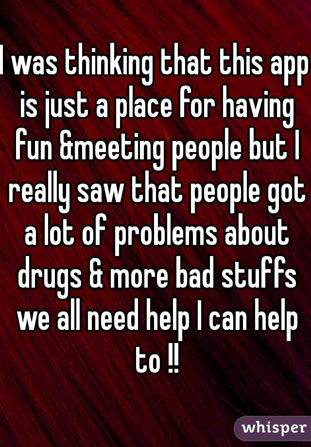 I was thinking that this app is just a place for having fun &meeting people but I really saw that people got a lot of problems about drugs & more bad stuffs we all need help I can help to !!