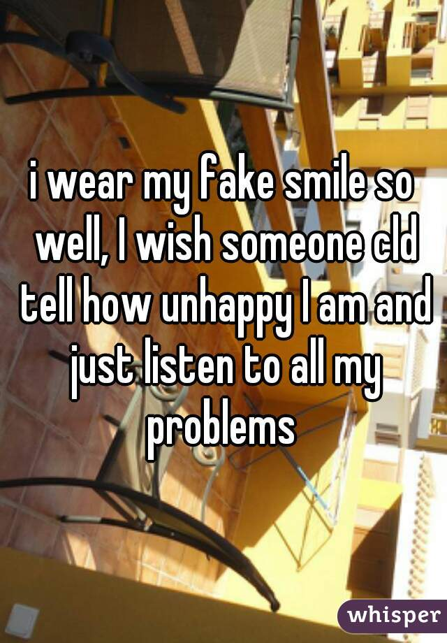 i wear my fake smile so well, I wish someone cld tell how unhappy I am and just listen to all my problems
