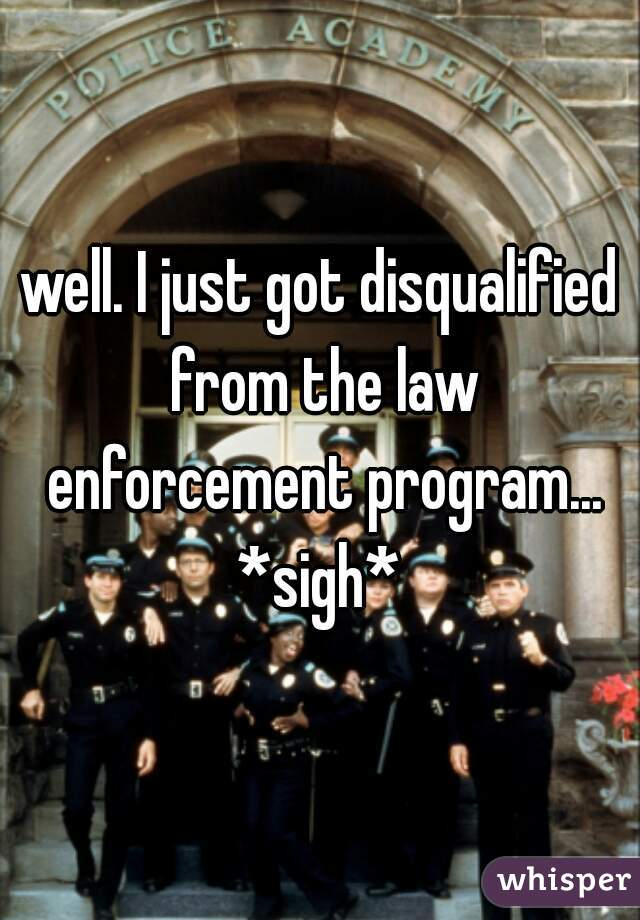 well. I just got disqualified from the law enforcement program... *sigh*