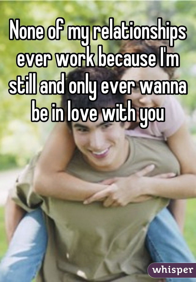None of my relationships ever work because I'm still and only ever wanna be in love with you