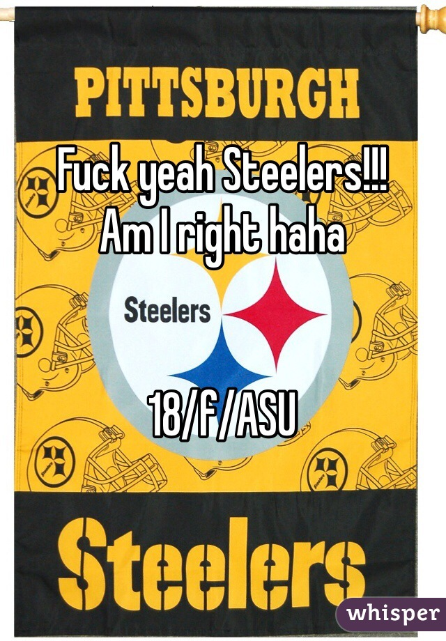 Fuck yeah Steelers!!! Am I right haha   18/f/ASU